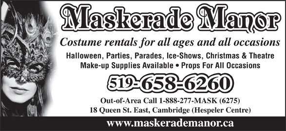 Maskerade Manor (1-888-277-6275) - Display Ad - Costume rentals for all ages and all occasions Out-of-Area Call 1-888-277-MASK (6275) 18 Queen St. East, Cambridge (Hespeler Centre) www.maskerademanor.ca Halloween, Parties, Parades, Ice-Shows, Christmas & Theatre Make-up Supplies Available   Props For All Occasions 519-519-519- 658-6260658-6260 Maskerade Manor