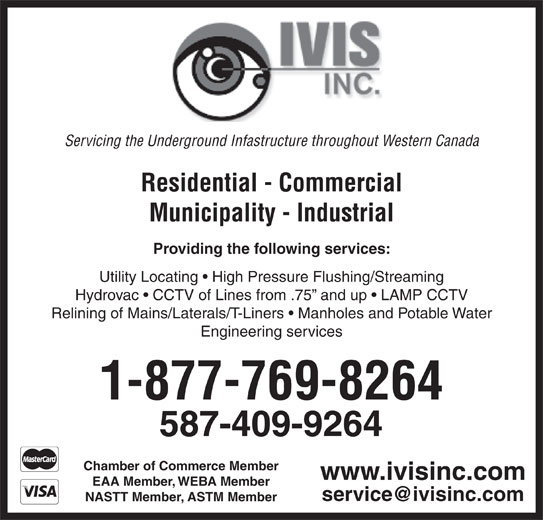 IVIS Inc (780-476-2626) - Annonce illustrée======= - 587-409-9264 Chamber of Commerce Member www.ivisinc.com EAA Member, WEBA Member NASTT Member, ASTM Member Servicing the Underground Infastructure throughout Western Canada Residential - Commercial Municipality - Industrial Providing the following services: Utility Locating   High Pressure Flushing/Streaming Hydrovac   CCTV of Lines from .75  and up   LAMP CCTV Relining of Mains/Laterals/T-Liners   Manholes and Potable Water Engineering services 1-877-769-8264