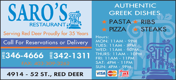 Saro's Restaurant (403-346-4666) - Display Ad - PASTA RIBS PIZZA STEAKS Serving Red Deer Proudly for 35 Years Hours: MON: 11AM - 9PM Call For Reservations or Delivery TUES: 11AM - 9PM WED: 11AM - 10PM THURS: 11AM - 10PM (403) FRI: 11AM - 11PM SAT: 4PM - 11PM FAX: 403-309-3262 SUN: 4PM - 9PM PASTA RIBS PIZZA STEAKS Serving Red Deer Proudly for 35 Years Hours: MON: 11AM - 9PM Call For Reservations or Delivery TUES: 11AM - 9PM WED: 11AM - 10PM THURS: 11AM - 10PM (403) FRI: 11AM - 11PM SAT: 4PM - 11PM FAX: 403-309-3262 SUN: 4PM - 9PM