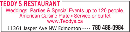 Teddy's Restaurant (780-488-0984) - Display Ad - TEDDY'S RESTAURANT Weddings, Parties & Special Events up to 120 people. American Cuisine Plate   Service or buffet www.Teddys.ca ---- 780 488-0984 11361 Jasper Ave NW Edmonton