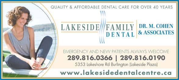 Lakeside Dental Centre (905-637-0801) - Annonce illustrée======= - QUALITY & AFFORDABLE DENTAL CARE FOR OVER 40 YEARS DR. M. COHEN LAKESIDE FAMILY & ASSOCIATES DENTAL EMERGENCY AND NEW PATIENTS ALWAYS WELCOME 289.816.0366 289.816.0190 5353 Lakeshore Rd Burlington (Lakeside Plaza) www.lakesidedentalcentre.ca QUALITY & AFFORDABLE DENTAL CARE FOR OVER 40 YEARS DR. M. COHEN LAKESIDE FAMILY & ASSOCIATES DENTAL EMERGENCY AND NEW PATIENTS ALWAYS WELCOME 289.816.0366 289.816.0190 5353 Lakeshore Rd Burlington (Lakeside Plaza) www.lakesidedentalcentre.ca