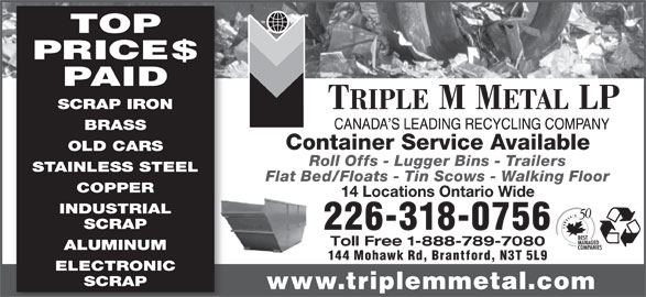 Triple M Metal (519-894-1360) - Display Ad - 14 Locations Ontario Wide INDUSTRIAL SCRAP 226-318-0756 Toll Free 1-888-789-7080 ALUMINUM 144 Mohawk Rd, Brantford, N3T 5L9 ELECTRONIC SCRAP www.triplemmetal.com TOP PRICE$ PAID SCRAP IRON BRASS Container Service Available OLD CARS Roll Offs - Lugger Bins - Trailers STAINLESS STEEL Flat Bed/Floats - Tin Scows - Walking Floor COPPER