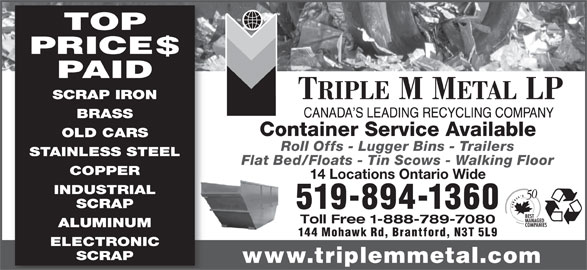 Triple M Metal (519-894-1360) - Display Ad - TOP PRICE$ PAID SCRAP IRON BRASS Container Service Available OLD CARS Roll Offs - Lugger Bins - Trailers STAINLESS STEEL Flat Bed/Floats - Tin Scows - Walking Floor COPPER 14 Locations Ontario Wide INDUSTRIAL SCRAP 519-894-1360 Toll Free 1-888-789-7080 ALUMINUM 144 Mohawk Rd, Brantford, N3T 5L9 ELECTRONIC SCRAP www.triplemmetal.com TOP PRICE$ PAID SCRAP IRON BRASS Container Service Available OLD CARS Roll Offs - Lugger Bins - Trailers STAINLESS STEEL Flat Bed/Floats - Tin Scows - Walking Floor COPPER 14 Locations Ontario Wide INDUSTRIAL SCRAP 519-894-1360 Toll Free 1-888-789-7080 ALUMINUM 144 Mohawk Rd, Brantford, N3T 5L9 ELECTRONIC SCRAP www.triplemmetal.com
