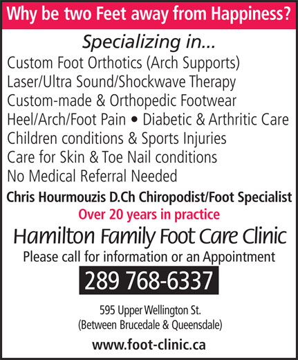 Hamilton Family Foot Care Clinic (905-575-9700) - Display Ad - Chris Hourmouzis D.Ch Chiropodist/Foot Specialist Over 20 years in practice Hamilton Family Foot Care Clinic Please call for information or an Appointment 289 768-6337 595 Upper Wellington St. (Between Brucedale &Queensdale) www.foot-clinic.ca Why betwo Feet away from Happiness? Specializing in... Custom Foot Orthotics (Arch Supports) Laser/Ultra Sound/Shockwave Therapy Custom-made & Orthopedic Footwear Heel/Arch/Foot Pain   Diabetic & Arthritic Care Children conditions & Sports Injuries Care for Skin & Toe Nail conditions No Medical Referral Needed