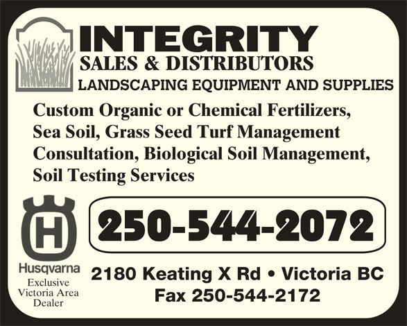 Integrity Sales & Distributors (250-544-2072) - Display Ad - LANDSCAPING EQUIPMENT AND SUPPLIES 2180 Keating X Rd   Victoria BC Exclusive Victoria Area Fax 250-544-2172 Dealer Custom Organic or Chemical Fertilizers, Sea Soil, Grass Seed Turf Management Consultation, Biological Soil Management, Soil Testing Services 250-544-2072