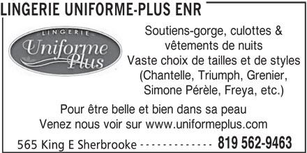 Uniforme Plus (819-562-9463) - Annonce illustrée======= - LINGERIE UNIFORME-PLUS ENR Soutiens-gorge, culottes & vêtements de nuits Vaste choix de tailles et de styles (Chantelle, Triumph, Grenier, Simone Pérèle, Freya, etc.) Pour être belle et bien dans sa peau Venez nous voir sur www.uniformeplus.com ------------- 819 562-9463 565 King E Sherbrooke