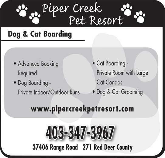 Piper Creek Pet Resort (403-347-3967) - Display Ad - Dog & Cat Boarding Cat Boarding - Advanced Booking Private Room with Large Required Cat Condos Dog Boarding - Dog & Cat Grooming Private Indoor/Outdoor Runs www.pipercreekpetresort.com 37406 Range Road   271 Red Deer County06R Rd271RdD Dog & Cat Boarding Cat Boarding - Advanced Booking Private Room with Large Required Cat Condos Dog Boarding - Dog & Cat Grooming Private Indoor/Outdoor Runs www.pipercreekpetresort.com 37406 Range Road   271 Red Deer County06R Rd271RdD