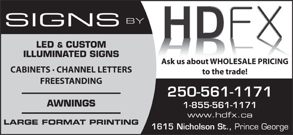 HDFX Image (250-561-1171) - Display Ad - BY SIGNS LED & CUSTOM ILLUMINATED SIGNS Ask us about WHOLESALE PRICING CABINETS · CHANNEL LETTERS to the trade! FREESTANDING 250-561-1171 AWNINGS 1-855-561-1171 www.hdfx.ca LARGE FORMAT PRINTING 1615 Nicholson St., Prince George