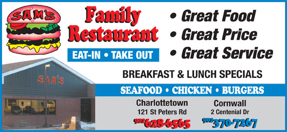 Sam's Family Restaurant (902-628-6565) - Annonce illustrée======= - Great Food Great Price EAT-IN   TAKE OUT BREAKFAST & LUNCH SPECIALS SEAFOOD   CHICKEN   BURGERS Charlottetown Cornwall 2 Centenial Dr 121 St Peters Rd 902 902 370-7267 628-6565 Great Service