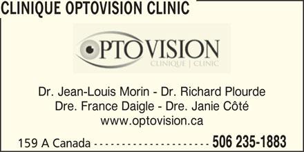Clinique Optovision Clinic (506-235-1883) - Annonce illustrée======= - www.optovision.ca CLINIQUE OPTOVISION CLINIC 506 235-1883 159 A Canada --------------------- CLINIQUE OPTOVISION CLINIC Dr. Jean-Louis Morin - Dr. Richard Plourde Dre. France Daigle - Dre. Janie Côté