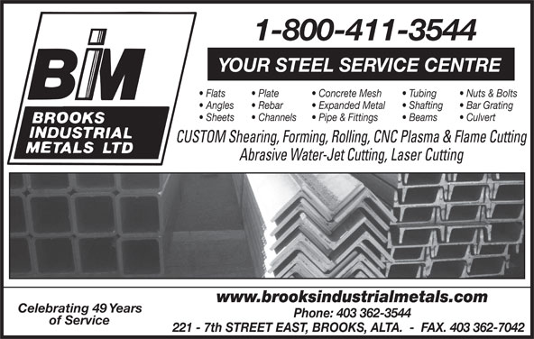 Brooks Industrial Metals Ltd (403-362-3544) - Display Ad - 1-800-411-3544 YOUR STEEL SERVICE CENTRE Flats Plate Concrete Mesh Tubing Nuts & Bolts Angles Rebar Expanded Metal Shafting Bar Grating Sheets Channels Pipe & Fittings Beams Culvert CUSTOM Shearing, Forming, Rolling, CNC Plasma & Flame Cutting Abrasive Water-Jet Cutting, Laser Cutting www.brooksindustrialmetals.com Celebrating 49 Years Phone: 403 362-3544 of Service 221 - 7th STREET EAST, BROOKS, ALTA.  -  FAX. 403 362-7042