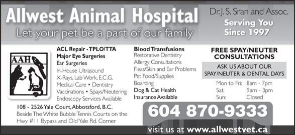 Allwest Animal Hospital (604-870-9333) - Annonce illustrée======= - Serving You Since 1997 Let your pet be a part of our family Blood TransfusionsACL Repair - TPLO/TTA FREE SPAY/NEUTER Restorative Dentistry Major Eye Surgeries CONSULTATIONS Allergy Consultations Ear Surgeries ASK US ABOUT OUR Fleas/Skin and Ear Problems In-House Ultrasound SPAY/NEUTER & DENTAL DAYS Pet Food/Supplies X-Rays, Lab Work, E.C.G. Boarding Mon to Fri:   8am - 7pm Medical Care   Dentistry Dog & Cat Health Sat:             9am - 3pm Vaccinations   Spays/Neutering Insurance Available Sun:            Closed Endoscopy Services Available 108 - 2526 Yale Court, Abbotsford, B.C. Beside The White Bubble Tennis Courts on the 604 870-9333 Hwy #11 Bypass and Old Yale Rd. Corner visit us at Dr. J. S. Sran and Assoc. Allwest Animal Hospitalp www.allwestvet.ca
