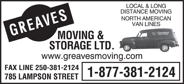 Greaves Moving & Storage Ltd (250-388-7808) - Display Ad - LOCAL & LONG DISTANCE MOVING NORTH AMERICAN AVESMOVING & VAN LINES GE STORAGE LTD. www.greavesmoving.com FAX LINE 250-381-2124 1-877-381-2124 785 LAMPSON STREET