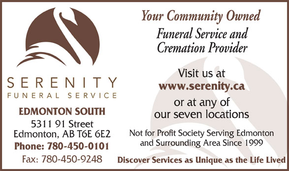 Serenity Funeral Service (780-450-0101) - Display Ad - Your Community Owned Funeral Service and Cremation Provider Visit us at www.serenity.ca or at any of EDMONTON SOUTH our seven locations 5311 91 Street Not for Profit Society Serving Edmonton Edmonton, AB T6E 6E2 and Surrounding Area Since 1999 Phone: 780-450-0101 Fax: 780-450-9248 Discover Services as Unique as the Life Lived