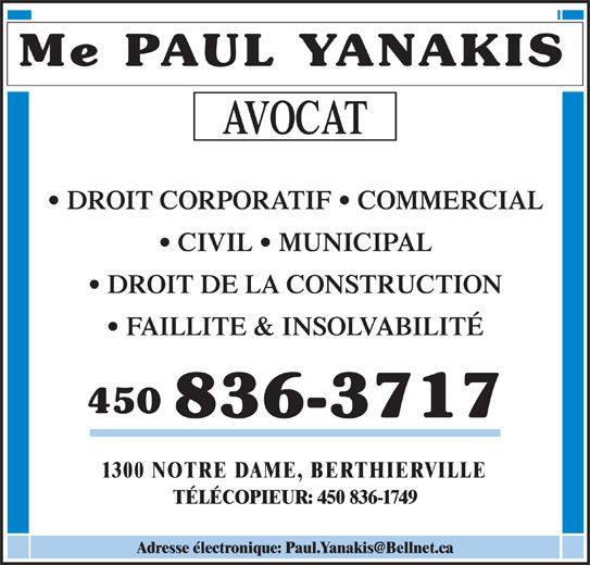Paul Yanakis (450-836-3717) - Annonce illustrée======= - 1300 NOTRE DAME, BERTHIERVILLE TÉLÉCOPIEUR: 450 836-1749 DROIT DE LA CONSTRUCTION Me PAUL YANAKIS AVOCAT DROIT CORPORATIF   COMMERCIAL CIVIL   MUNICIPAL FAILLITE & INSOLVABILITÉ 450 836-3717