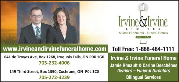 Irvine & Irvine Limited (705-232-4006) - Display Ad - Salons Funéraires - Funeral Homes www.irvineandirvinefuneralhome.com Toll Free: 1-888-484-1111 641 De Troyes Avenue, Iroquois Falls, ON P0K 1G0 Irvine & Irvine Funeral Home Tel: 705-232-4006 Fax: 705-232-4600 Jamie Rheault & Carine Deschênes Owners - Funeral Directors 149 Third Street, Cochrane, ON P0L 1C0 Bilingual Services Tel: 705-272-3239 Fax: 705-272-5905 Salons Funéraires - Funeral Homes www.irvineandirvinefuneralhome.com Toll Free: 1-888-484-1111 641 De Troyes Avenue, Iroquois Falls, ON P0K 1G0 Irvine & Irvine Funeral Home Tel: 705-232-4006 Fax: 705-232-4600 Jamie Rheault & Carine Deschênes Owners - Funeral Directors 149 Third Street, Cochrane, ON P0L 1C0 Bilingual Services Tel: 705-272-3239 Fax: 705-272-5905