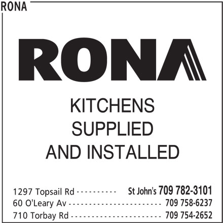 Rona (709-782-3101) - Display Ad - KITCHENS SUPPLIED AND INSTALLED ---------- 709 782-3101 1297 Topsail Rd 709 758-6237 60 O'Leary Av ----------------------- 709 754-2652 710 Torbay Rd ---------------------- RONA St John's