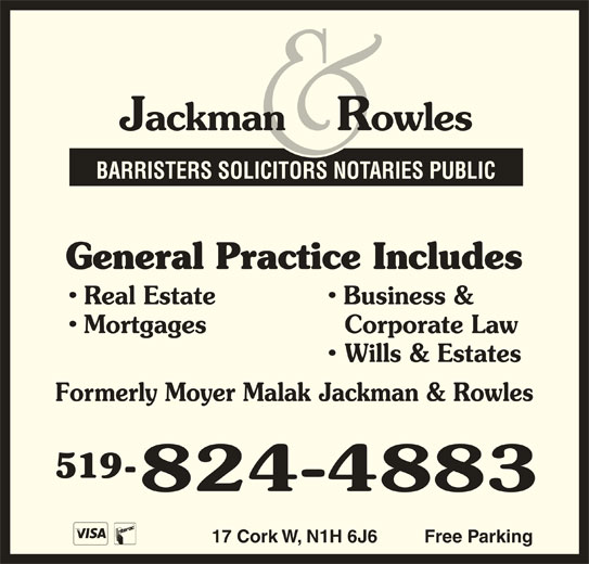 Jackman & Rowles (519-824-4883) - Display Ad - BARRISTERS SOLICITORS NOTARIES PUBLIC General Practice Includes Real Estate Business & Mortgages Corporate Law Wills & Estates Formerly Moyer Malak Jackman & Rowles 519- 17 Cork W, N1H 6J6 Free Parking