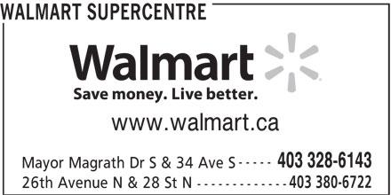 Walmart Supercentre (403-328-6143) - Display Ad - WALMART SUPERCENTRE www.walmart.ca ----- 403 328-6143 Mayor Magrath Dr S & 34 Ave S 403 380-6722 26th Avenue N & 28 St N -------------