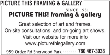 Picture This Framing & Gallery (780-467-3038) - Display Ad - Great selection of art and frames. On-site consultations, and on-going art shows. Visit our website for more info www.picturethisgallery.com ------- 780 467-3038 959 Ordze Rd Sherwood Park PICTURE THIS FRAMING & GALLERY