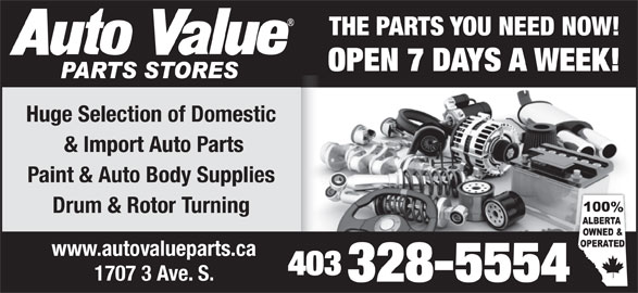 Auto Value Auto Parts (403-328-5554) - Display Ad - THE PARTS YOU NEED NOW! OPEN 7 DAYS A WEEK! Huge Selection of Domestic & Import Auto Parts Paint & Auto Body Supplies Drum & Rotor Turning www.autovalueparts.ca 403 1707 3 Ave. S. 328-5554 THE PARTS YOU NEED NOW! OPEN 7 DAYS A WEEK! Huge Selection of Domestic & Import Auto Parts Paint & Auto Body Supplies Drum & Rotor Turning www.autovalueparts.ca 403 1707 3 Ave. S. 328-5554