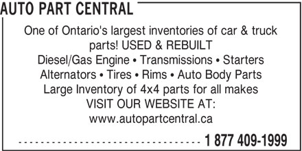 Auto Part Central (1-877-409-1999) - Display Ad - AUTO PART CENTRAL One of Ontario's largest inventories of car & truck parts! USED & REBUILT Diesel/Gas Engine   Transmissions   Starters Alternators   Tires   Rims   Auto Body Parts Large Inventory of 4x4 parts for all makes VISIT OUR WEBSITE AT: www.autopartcentral.ca --------------------------------- 1 877 409-1999 AUTO PART CENTRAL One of Ontario's largest inventories of car & truck parts! USED & REBUILT Diesel/Gas Engine   Transmissions   Starters Alternators   Tires   Rims   Auto Body Parts Large Inventory of 4x4 parts for all makes VISIT OUR WEBSITE AT: www.autopartcentral.ca --------------------------------- 1 877 409-1999