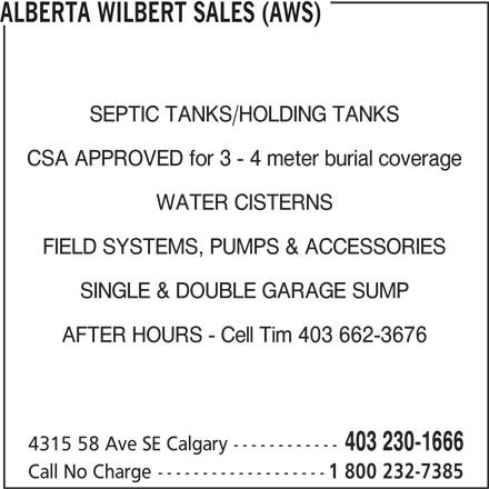 Alberta Wilbert Sales Ltd (403-230-1666) - Annonce illustrée======= - ALBERTA WILBERT SALES (AWS) SEPTIC TANKS/HOLDING TANKS CSA APPROVED for 3 - 4 meter burial coverage WATER CISTERNS FIELD SYSTEMS, PUMPS & ACCESSORIES SINGLE & DOUBLE GARAGE SUMP AFTER HOURS - Cell Tim 403 662-3676 403 230-1666 4315 58 Ave SE Calgary------------ Call No Charge------------------- 1 800 232-7385