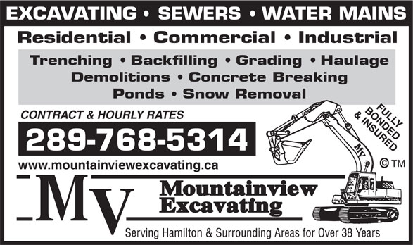 Mountainview Excavating (905-643-3612) - Display Ad - EXCAVATING   SEWERS   WATER MAINS Residential   Commercial   Industrial Trenching   Backfilling   Grading   Haulage Demolitions   Concrete Breaking Ponds   Snow Removal BONDEDFULLY & INSURED CONTRACT & HOURLY RATES 289-768-5314 TM www.mountainviewexcavating.ca EXCAVATING   SEWERS   WATER MAINS Residential   Commercial   Industrial Trenching   Backfilling   Grading   Haulage Demolitions   Concrete Breaking Ponds   Snow Removal BONDEDFULLY & INSURED CONTRACT & HOURLY RATES 289-768-5314 TM www.mountainviewexcavating.ca