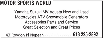 Motor Sports World (613-225-2892) - Annonce illustrée======= - Great Selection and Great Prices -------------- 613 225-2892 43 Roydon Pl Nepean MOTOR SPORTS WORLD Yamaha Suzuki MV Agusta New and Used Motorcycles ATV Snowmobile Generators Accessories Parts and Service MOTOR SPORTS WORLD Yamaha Suzuki MV Agusta New and Used Motorcycles ATV Snowmobile Generators Accessories Parts and Service Great Selection and Great Prices -------------- 613 225-2892 43 Roydon Pl Nepean