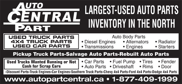 Central Auto Parts (705-474-7130) - Display Ad - Car Engines Car Engines Southern Truck Parts Chevy 4x4 Parts Ford 4x4 Parts Dodge 4x4 Parts www.autopartcentral.ca   1-877-409-1999 LARGEST-USED AUTO PARTS INVENTORY IN THE NORTH Door Discount Parts Auto Body Parts USED TRUCK PARTS 4X4 TRUCK PARTS Diesel Engines Alternators Radiator USED CAR PARTS Transmissions Engines Starters Pickup Truck Parts-Salvage Auto Parts-Rebuilt Auto Parts Car Parts Tires  Fuel Pump Fender Used Trucks Wanted Running or Not Southern Truck Parts Ford 4x4 Parts Dodge 4x4 Parts www.autopartcentral.ca   1-877-409-1999 LARGEST-USED AUTO PARTS INVENTORY IN THE NORTH Door Discount Parts Auto Body Parts USED TRUCK PARTS 4X4 TRUCK PARTS Diesel Engines Alternators Radiator USED CAR PARTS Transmissions Engines Starters Pickup Truck Parts-Salvage Auto Parts-Rebuilt Auto Parts Car Parts Tires  Fuel Pump Fender Used Trucks Wanted Running or Not Cash for Scrap Cars Auto Parts Rims  Driveshaft Truck Engines Chevy 4x4 Parts Cash for Scrap Cars Auto Parts Rims  Driveshaft Truck Engines