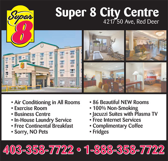 Super 8 (403-358-7722) - Display Ad - Super 8 City Centre 4217 50 Ave, Red Deer 86 Beautiful NEW Rooms Air Conditioning in All Rooms 100% Non-Smoking Exercise Room Jacuzzi Suites with Plasma TV Business Centre Free Internet Services In-House Laundry Service Complimentary Coffee Free Continental Breakfast Fridges Sorry, NO Pets 403-358-7722   1-888-358-7722