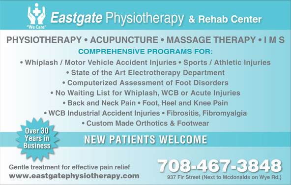 Eastgate Physical Therapy (1985) Ltd (780-467-3848) - Display Ad - PHYSIOTHERAPY   ACUPUNCTURE   MASSAGE THERAPY   I M S COMPREHENSIVE PROGRAMS FOR: Whiplash / Motor Vehicle Accident Injuries   Sports / Athletic Injuries State of the Art Electrotherapy Department Back and Neck Pain   Foot, Heel and Knee Pain Computerized Assessment of Foot Disorders No Waiting List for Whiplash, WCB or Acute Injuries WCB Industrial Accident Injuries   Fibrositis, Fibromyalgia Custom Made Orthotics & Footwear NEW PATIENTS WELCOME Gentle treatment for effective pain relief 708-467-3848 Ddl((Ddl((Dmu+(`4),(Ddl((Ddl((Ddl)(`4),(`4&*(Ddl((Ddl((Dmu+(`4),(Ddl((Ddl((Ddl www.eastgatephysiotherapy.com 937 Fir Street (Next to Mcdonalds on Wye Rd.)937 ir Steet (Nt to Mdonalds on