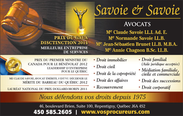 Savoie & Savoie (450-585-2605) - Annonce illustrée======= - Nous défendons vos droits depuis 1975 46, boulevard Brien, Suite 100, Repentigny, Québec J6A 4S2 www.vosprocureurs.com 450 585.2605 M Claude Savoie LL.L Ad. E. PRIX DU GALA M Normande Savoie LL.B. DISCTINCTION 2014 M Jean-Sébastien Brunet LL.B. M.B.A. MEILLEURE ENTREPRISEE ENTREPRISE M Annie Chagnon B.Sc. LL.B. DE SERVICES Droit familial PRIX DU PREMIER MINISTRE DUPRIX DU PREMIER MINISTRE Droit immobilier CANADA POUR LE BÉNÉVOLAT 2012CANADA POUR LE BÉNÉVOLAT (Aide juridique acceptée) Droit civil LEADERSHIP D ENTREPRISE Médiation familiale, POUR LE QUÉBEC Droit de la copropriété civile et commerciale ME CLAUDE SAVOIE, AVOCAT ÉMÉRITE, S EST VU DÉCERNER LE Droit des affaires Droit des successions MÉRITE DU BARREAU DU QUÉBEC 2012 Recouvrement Droit corporatif LAURÉAT NATIONAL DU PRIX DOLLARD-MORIN 2011