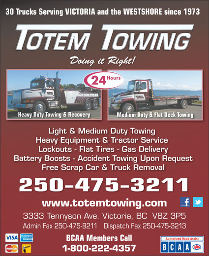 Totem Towing (250-475-3211) - Display Ad - 30 Trucks Serving VICTORIA and the WESTSHORE since 1973 )7Pu'+u9))]BS3(`*r&'bh;o*#on9)&X8-()7Pu'+u9))]BS3(`*r&'bh;o*#on9)&X8-()7Pu'+u9 Doing it Right!Doing it Right! Hours 24 Heavy Duty Towing & Recoverying & Recovery Medium Duty & Flat Deck TowingMedium Duty & Light & Medium Duty Towing Heavy Equipment & Tractor Service Lockouts - Flat Tires - Gas Delivery Battery Boosts - Accident Towing Upon Request Free Scrap Car & Truck Removal 250-475-3211 www.totemtowing.com 3333 Tennyson Ave. Victoria, BC  V8Z 3P5 Admin Fax 250-475-9211   Dispatch Fax 250-475-3213 BCAA Members Call 1-800-222-4357
