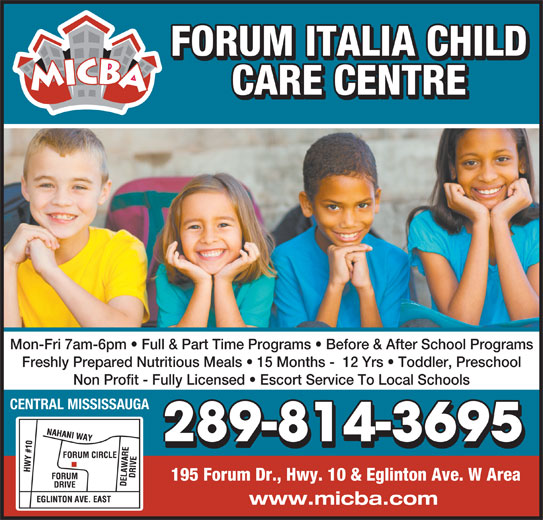 Forum Italia Child Care Centre (905-507-2713) - Display Ad - FORUM ITALIA CHILD CARE CENTRE Mon-Fri 7am-6pm   Full & Part Time Programs   Before & After School Programs Freshly Prepared Nutritious Meals   15 Months -  12 Yrs   Toddler, Preschool Non Profit - Fully Licensed   Escort Service To Local Schools CENTRAL MISSISSAUGA 289-814-3695 www.micba.com 195 Forum Dr., Hwy. 10 & Eglinton Ave. W Area