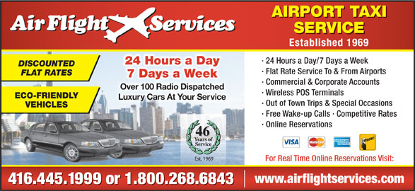 Airflight Services (416-445-1999) - Annonce illustrée======= - AIRPORT TAXI SERVICE Established 1969 · 24 Hours a Day/7 Days a Week 24 Hours a Day DISCOUNTED · Flat Rate Service To & From Airports FLAT RATES 7 Days a Week · Commercial & Corporate Accounts Over 100 Radio DispatchedOver 100 Radio Dispatched · Wireless POS Terminals ECO-FRIENDLY Luxury Cars At Your ServiceLuxuy Cars At Your Se · Out of Town Trips & Special Occasions VEHICLES · Free Wake-up Calls · Competitive Rates · Online Reservations 46 For Real Time Online Reservations Visit: www.airflightservices.com 416.445.1999 or 1.800.268.6843