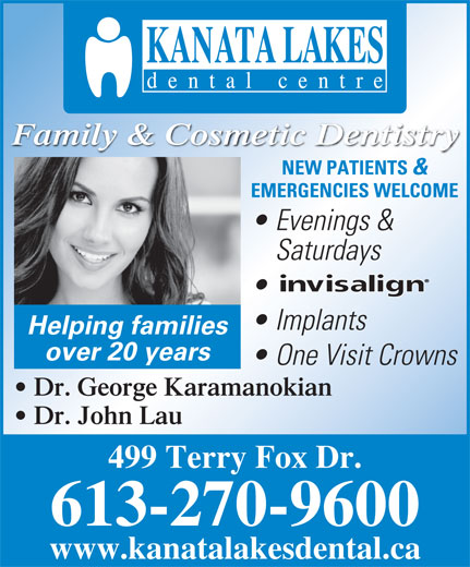 Kanata Lakes Dental (613-270-9600) - Display Ad - NEW PATIENTS & EMERGENCIES WELCOME Evenings & Saturdays Implants Helping families over 20 years One Visit Crowns Dr. George Karamanokian Dr. John Lau 499 Terry Fox Dr. 613-270-9600 www.kanatalakesdental.ca Family & Cosmetic Dentistry