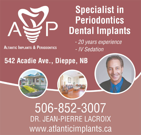 Atlantic Implants & Periodontics (506-852-3007) - Display Ad - Specialist in Periodontics Dental Implants - 20 years experience ALTANTIC IMPLANTS & PERIODONTICS - IV Sedation 542 Acadie Ave., Dieppe, NB 506-852-3007 DR. JEAN-PIERRE LACROIX www.atlanticimplants.ca