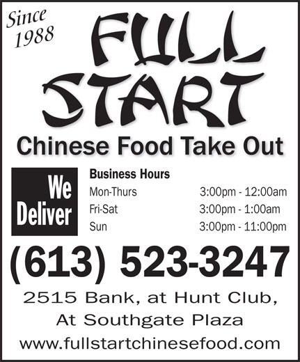 Fullstart (613-523-3247) - Display Ad - Since   1988 Business Hours Mon-Thurs                    3:00pm - 12:00am We Fri-Sat                          3:00pm - 1:00am Deliver Sun                             3:00pm - 11:00pm (613) 523-3247 2515 Bank, at Hunt Club, At Southgate Plaza www.fullstartchinesefood.com