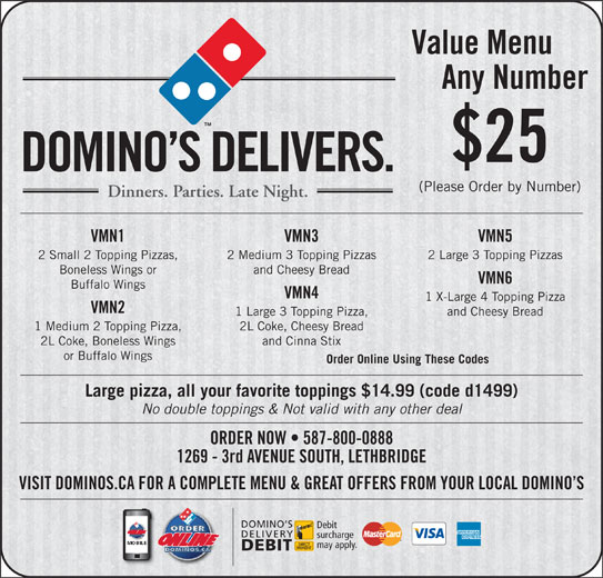 Domino's Pizza (403-327-6666) - Display Ad - Value Menu Any Number $25 DOMINO S DELIVERS. (Please Order by Number) Dinners. Parties. Late Night. VMN1 VMN3 VMN5 2 Small 2 Topping Pizzas, 2 Medium 3 Topping Pizzas 2 Large 3 Topping Pizzas Boneless Wings or and Cheesy Bread VMN6 Buffalo Wings VMN4 1 X-Large 4 Topping Pizza VMN2 1 Large 3 Topping Pizza, and Cheesy Bread 1 Medium 2 Topping Pizza, 2L Coke, Cheesy Bread 2L Coke, Boneless Wings and Cinna Stix or Buffalo Wings Order Online Using These Codes Large pizza, all your favorite toppings $14.99 (code d1499) No double toppings & Not valid with any other deal ORDER NOW   587-800-0888 1269 - 3rd AVENUE SOUTH, LETHBRIDGE VISIT DOMINOS.CA FOR A COMPLETE MENU & GREAT OFFERS FROM YOUR LOCAL DOMINO S DOMINO S Debit DELIVERY surcharge may apply. DEBIT