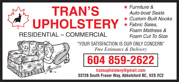 Trans Upholstery (604-859-2622) - Display Ad - Auto-boat Seats TRAN S Custom Built Nooks Fabric Sales, UPHOLSTERY Foam Mattress & RESIDENTIAL - COMMERCIAL Foam Cut To Size YOUR SATISFACTION IS OUR ONLY CONCERN Free Estimates & Delivery 604 859-2622 33728 South Fraser Way, Abbotsford BC, V2S 2C2 Furniture &