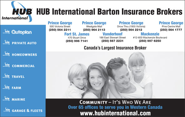 HUB International Barton Insurance Brokers (250-564-2211) - Display Ad - HUB International Barton Insurance Brokers Prince George Prince George 500 Victoria Street Westgate Mall Drive Thru (1955 Victoria) Pine Centre Mall (250) 564 2211 (250) 964 2113 (250) 564 2212 (250) 564 1777 Vanderhoof Mackenzie Fort St. James 188 East Stewart Street #12-600 Mackenzie Boulevard 470 Stuart Drive (250) 567 2231 (250) 997 6250 (250) 996 7141 Canada s Largest Insurance Broker Over 65 offices to serve you in Western Canada