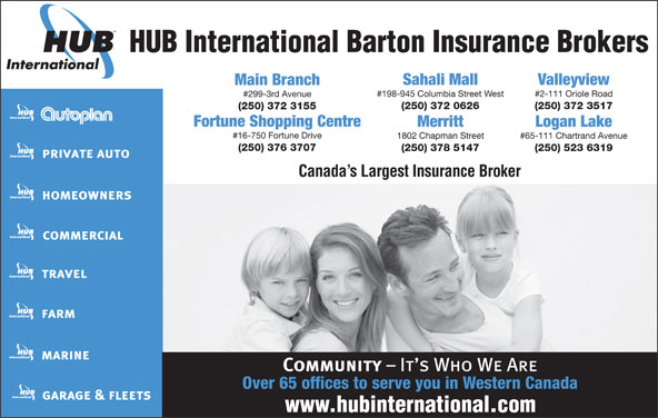 HUB International Barton Insurance Brokers (250-372-3155) - Annonce illustrée======= - HUB International Barton Insurance Brokers Sahali Mall Valleyview Main Branch #198-945 Columbia Street West #2-111 Oriole Road #299-3rd Avenue (250) 372 0626 (250) 372 3517 (250) 372 3155 Fortune Shopping Centre Merritt Logan Lake #16-750 Fortune Drive 1802 Chapman Street #65-111 Chartrand Avenue (250) 376 3707 (250) 378 5147 (250) 523 6319 Canada s Largest Insurance Broker Over 65 offices to serve you in Western Canada