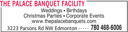The Palace Banquet Facility (780-468-6006) - Display Ad - THE PALACE BANQUET FACILITY Weddings   Birthdays Christmas Parties   Corporate Events www.thepalacebanquets.com ----- 780 468-6006 3223 Parsons Rd NW Edmonton