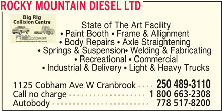 Rocky Mountain Diesel Ltd (250-489-3110) - Display Ad - ROCKY MOUNTAIN DIESEL LTD ROCKY MOUNTAIN DIESEL LTD State of The Art Facility  Paint Booth  Frame & Allignment  Body Repairs  Axle Straightening  Springs & Suspension Welding & Fabricating  Recreational  Commercial  Industrial & Delivery  Light & Heavy Trucks 250 489-3110 1125 Cobham Ave W Cranbrook ---- Call no charge ------------------- 1 800 663-2308 Autobody ------------------------ 778 517-8200 State of The Art Facility  Paint Booth  Frame & Allignment  Body Repairs  Axle Straightening  Springs & Suspension Welding & Fabricating  Recreational  Commercial  Industrial & Delivery  Light & Heavy Trucks 250 489-3110 1125 Cobham Ave W Cranbrook ---- Call no charge ------------------- 1 800 663-2308 Autobody ------------------------ 778 517-8200