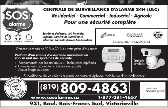 Alarme SOS (819-352-4141) - Annonce illustrée======= - Aucun filage apparent Surveillance de vos biens à partir de votre téléphone mobile ou d un ordinateurSurvei (819) 809-4863 www.sosalarme.ca 1-877-281-4657w 931, Boul. Bois-Francs Sud, Victoriaville CENTRALE DE SURVEILLANCE D'ALARME 24H (ULC) Résidentiel - Commercial - Industriel - Agricole Pour une sécurité complète Systèmes d'alarme, vol, incendie, urgence, caméra de surveillance Intercom-Contrôle d accès-Sonorisation Licence RBQ: 8242-7618-54 Obtenez un rabais de 10 % à 30 % sur votre prime d assurance Profitez d un rabais d assurance maximum en choisissant nos systèmes de sécurité Caméra de Recommandé par les assureurs  Techniciens diplômés surveillance Financement disponible   Estimation gratuite