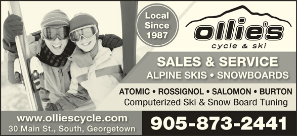 Ollie's Cycle & Ski (905-873-2441) - Display Ad - LocalLocal SinceSinc 19871987 SALES & SERVICESALES & SERVICE ALPINE SKIS   SNOWBOARDSALPINE SKIS   SNOWBOARDS ATOMIC   ROSSIGNOL   SALOMON   BURTON Computerized Ski & Snow Board Tuning www.olliescycle.comwww.olliescycle.com 905-873-2441905-873-2441 30 Main St., South, Georgetown30 Main St., South, Georgetown
