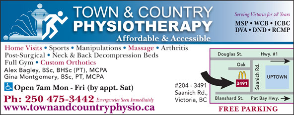 Town & Country Physiotherapy (250-475-3442) - Display Ad - Serving Victoria for 28 Years MSP   WCB   ICBC DVA   DND   RCMP Affordable & Accessible Home Visits   Sports   Manipulations   Massage   ArthritisionsMassage Arthritis Douglas St. Hwy. #1 Post-Surgical   Neck & Back Decompression Beds Full Gym   Custom Orthotics Alex Bagley, BSc, BHSc (PT), MCPA UPTOWN Gina Montgomery, BSc, PT, MCPA 3491 #204 - 3491 Saanich Rd.Oak Open 7am Mon - Fri (by appt. Sat) Saanich Rd., Pat Bay Hwy.Blanshard St. Emergencies Seen Immediately Victoria, BC Ph: 250 475-3442 www.townandcountryphysio.ca FREE PARKING