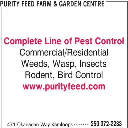 Purity Feed Farm & Garden Centre (250-372-2233) - Display Ad - PURITY FEED FARM & GARDEN CENTRE Complete Line of Pest Control Commercial/Residential Weeds, Wasp, Insects Rodent, Bird Control www.purityfeed.com ------- 250 372-2233 471 Okanagan Way Kamloops PURITY FEED FARM & GARDEN CENTRE Complete Line of Pest Control Commercial/Residential Weeds, Wasp, Insects Rodent, Bird Control www.purityfeed.com ------- 250 372-2233 471 Okanagan Way Kamloops PURITY FEED FARM & GARDEN CENTRE Weeds, Wasp, Insects Rodent, Bird Control www.purityfeed.com ------- 250 372-2233 471 Okanagan Way Kamloops PURITY FEED FARM & GARDEN CENTRE Complete Line of Pest Control Commercial/Residential Weeds, Wasp, Insects Rodent, Bird Control www.purityfeed.com ------- Complete Line of Pest Control Commercial/Residential 250 372-2233 471 Okanagan Way Kamloops