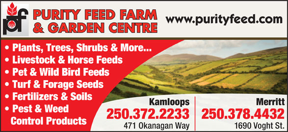 Purity Feed Farm & Garden Centre (250-372-2233) - Display Ad - Fertilizers & Soils MerrittKamloops Pest & Weed 250.378.4432250.372.2233 Control Products 1690 Voght St.471 Okanagan Way www.purityfeed.com Plants, Trees, Shrubs & More... Livestock & Horse Feeds Pet & Wild Bird Feeds Turf & Forage Seeds